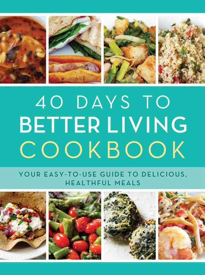 40 Days to Better Living Cookbook: Your Easy-To-Use Guide to Delicious, Healthful Meals